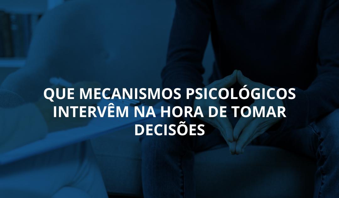 Que mecanismos psicológicos intervêm na hora de tomar decisões